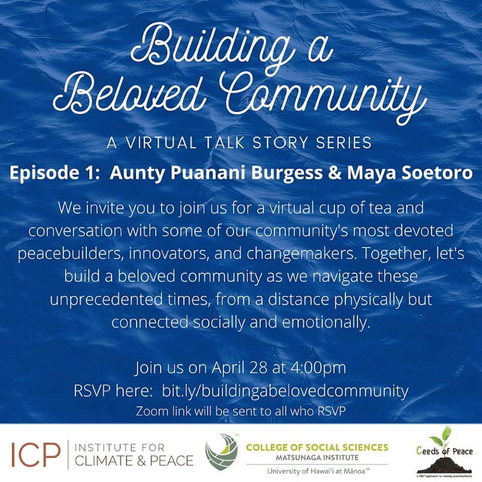 The partnership of the Institute for Climate and Peace, Ceeds of Peace, and the Matsunaga Institute for Peace presents a series of virtual community events to explore the theme, Building a Beloved Community. This first event brings together two peacebuilders for conversation over a cup of tea -- Puanani Burgess, the process and design facilitator for Building a Beloved Community and Maya Soetoro, Associate Specialist at the Matsunaga Institute, and Co-Founder of the Institute for Climate and Peace and Ceeds of Peace. Join us for this special live webinar! Please RSVP via Eventbrite. Details for logging into the webinar via Zoom will be provided to registered participants two days before the scheduled event. This online event is open to all communities. Please share the invitation broadly with your networks!