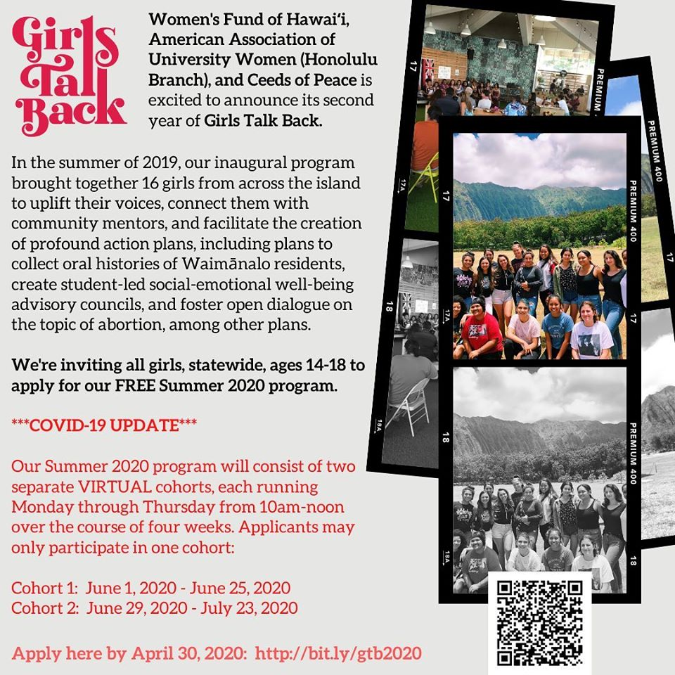 In response to these unprecedented times, we've committed to move our summer Girls Talk Back cohorts to a virtual format. The application is now open to girls STATEWIDE. We encourage applicants to sign up with 1-3 of your classmates/peers, in case you want to work together as a team to design and launch your action plan. Or, sign up on your own and discover who else shares your passions and concerns. Thanks to the generosity of Women's Fund of Hawaiʻi and the American Association of University Women (Honolulu Branch), all participants will receive a $100 budget to launch their action plans. Application deadline is April 30! Mahalo to our partners - AAUW Honolulu Branch and Women's Fund of Hawaiʻi! AAUW Honolulu Branch Women's Fund of Hawai'i