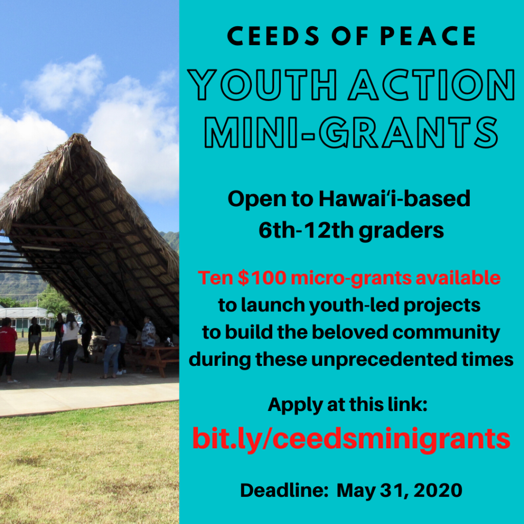 Ceeds of Peace Youth Action Mini-Grants; Open to Hawaii-based 6th-12th graders. Ten $100 micro-grants available to launch youth-led projects to build the beloved community during these unprecedented times. Apply at this link: bit.ly/ceedsminigrants. Deadline: May 31, 2020.