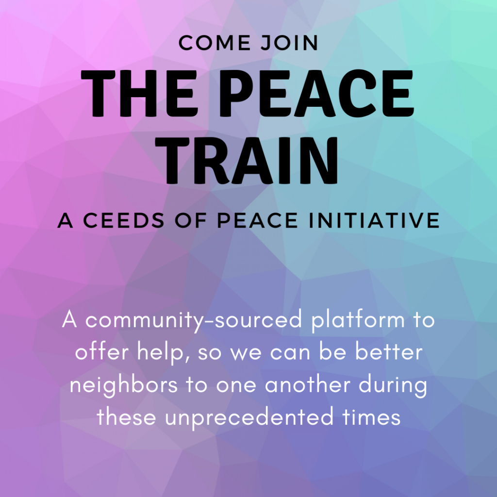 Come Join the Peace Train. A Ceeds of Peace Initative. A community-sourced platform to offer help, so we can be better neighbors to one another during these unprecedented times. Join us by visiting: www.ceedsofpeace.org/covid-19-response